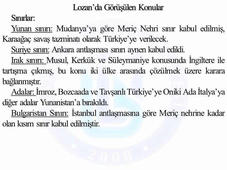 Lozan'da Görüşülen Konular Sınırlar: Yunan sınırı: Mudanya'ya göre Meriç Nehri sınır kabul edilmiş, Karaağaç savaş tazminatı olarak Türkiye'ye verilecek.