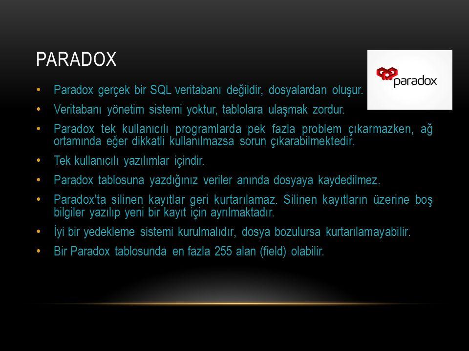 Paradox Paradox gerçek bir SQL veritabanı değildir, dosyalardan oluşur. Veritabanı yönetim sistemi yoktur, tablolara ulaşmak zordur.