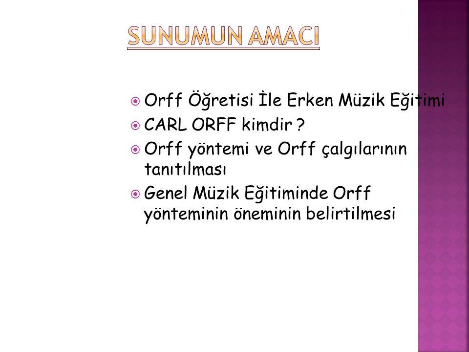SUNUMUN AMACI Orff Öğretisi İle Erken Müzik Eğitimi CARL ORFF kimdir