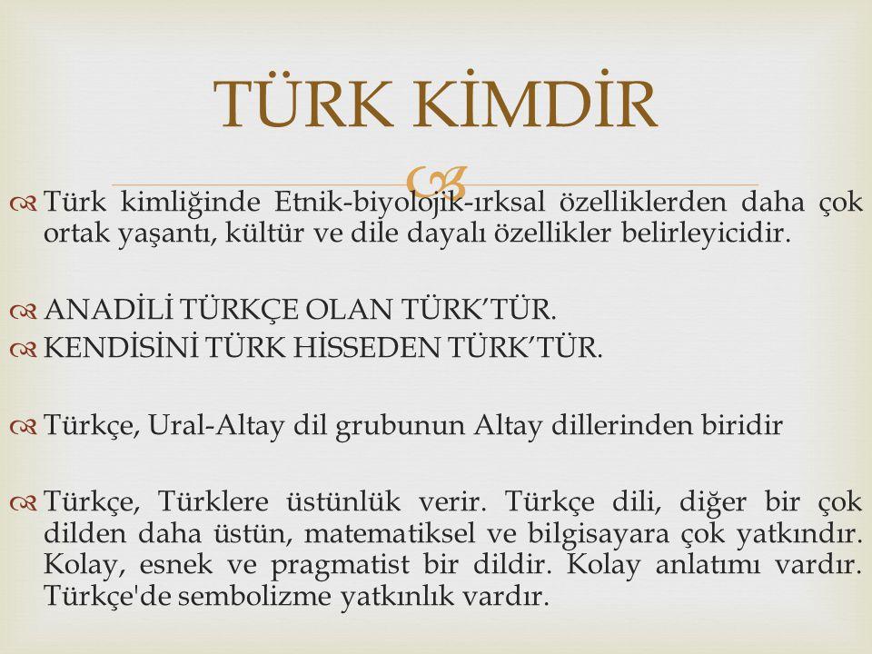 TÜRK KİMDİR Türk kimliğinde Etnik-biyolojik-ırksal özelliklerden daha çok ortak yaşantı, kültür ve dile dayalı özellikler belirleyicidir.