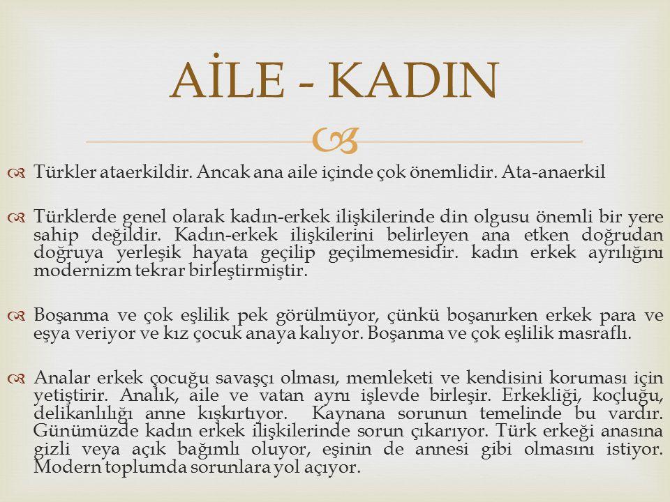 AİLE - KADIN Türkler ataerkildir. Ancak ana aile içinde çok önemlidir. Ata-anaerkil.