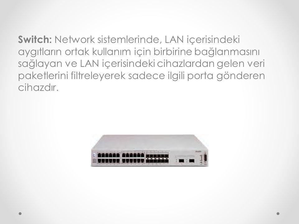 Switch: Network sistemlerinde, LAN içerisindeki aygıtların ortak kullanım için birbirine bağlanmasını sağlayan ve LAN içerisindeki cihazlardan gelen veri paketlerini filtreleyerek sadece ilgili porta gönderen cihazdır.