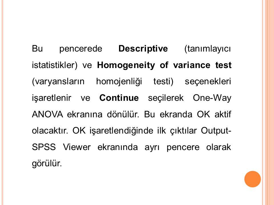 Bu pencerede Descriptive (tanımlayıcı istatistikler) ve Homogeneity of variance test (varyansların homojenliği testi) seçenekleri işaretlenir ve Continue seçilerek One-Way ANOVA ekranına dönülür.