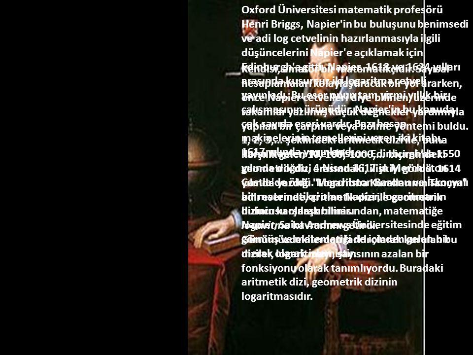 Oxford Üniversitesi matematik profesörü Henri Briggs, Napier in bu buluşunu benimsedi ve adi log cetvelinin hazırlanmasıyla ilgili düşüncelerini Napier e açıklamak için Edinburgh a gitti. Napier, 1618 ve 1624 yılları arasında kusursuz iki logaritma cetveli yayınladı. Bu eser onun tam yirmi yıllık bir çalışmasının ürünüdür. Napier in bu konuda çok sayıda eseri vardır. Bazı hesap makinelerinin temellerini veren iki kitabı, 1617 yılında yayınlandı.