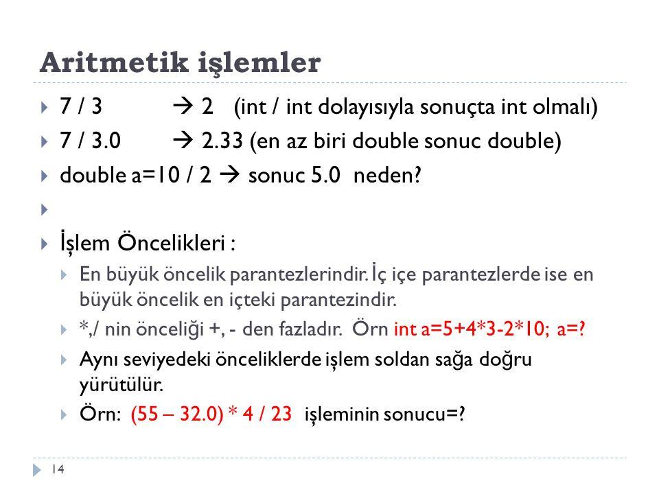 Aritmetik işlemler 7 / 3  2 (int / int dolayısıyla sonuçta int olmalı) 7 / 3.0  2.33 (en az biri double sonuc double)