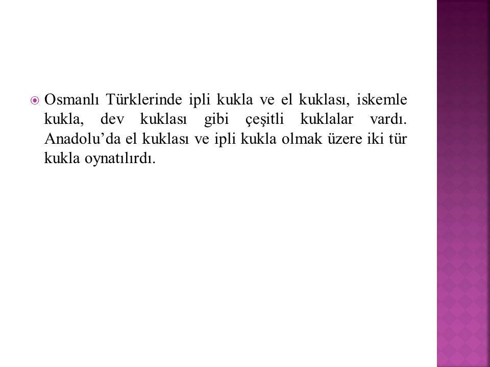 Osmanlı Türklerinde ipli kukla ve el kuklası, iskemle kukla, dev kuklası gibi çeşitli kuklalar vardı.