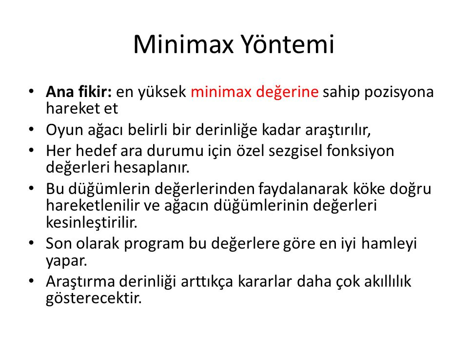 Minimax Yöntemi Ana fikir: en yüksek minimax değerine sahip pozisyona hareket et. Oyun ağacı belirli bir derinliğe kadar araştırılır,