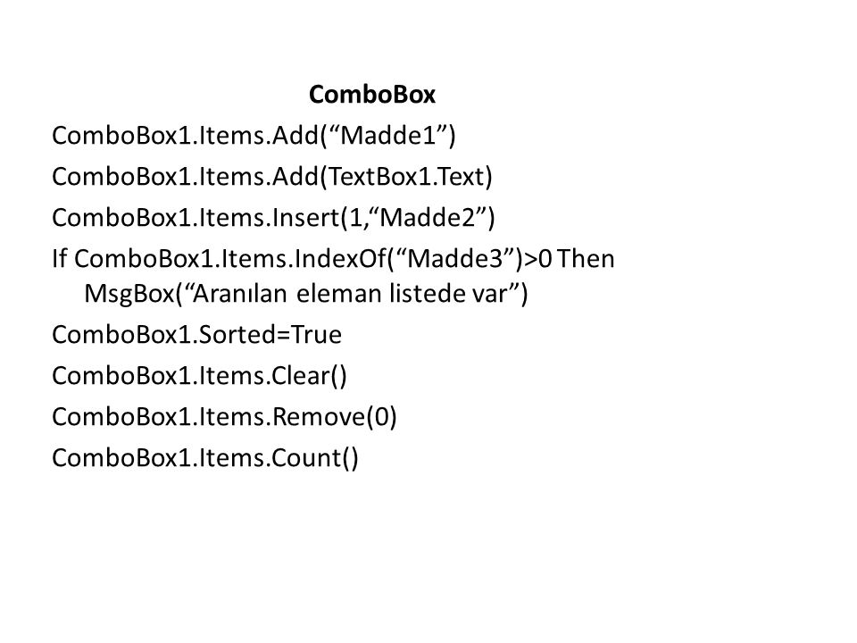 ComboBox ComboBox1.Items.Add( Madde1 ) ComboBox1.Items.Add(TextBox1.Text) ComboBox1.Items.Insert(1, Madde2 ) If ComboBox1.Items.IndexOf( Madde3 )>0 Then MsgBox( Aranılan eleman listede var ) ComboBox1.Sorted=True ComboBox1.Items.Clear() ComboBox1.Items.Remove(0) ComboBox1.Items.Count()