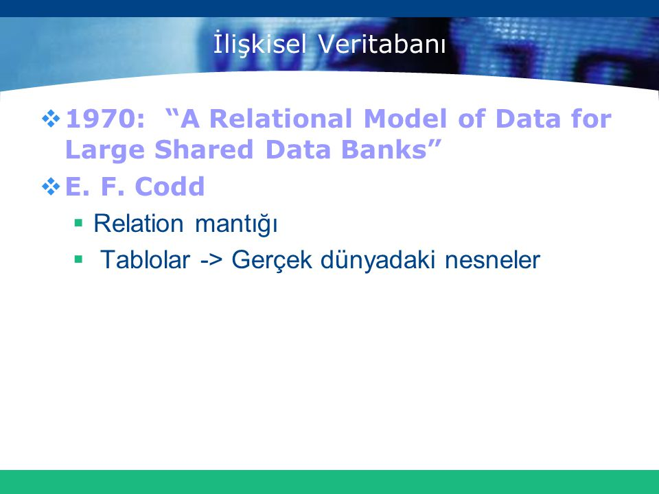 İlişkisel Veritabanı 1970: A Relational Model of Data for Large Shared Data Banks E. F. Codd. Relation mantığı.