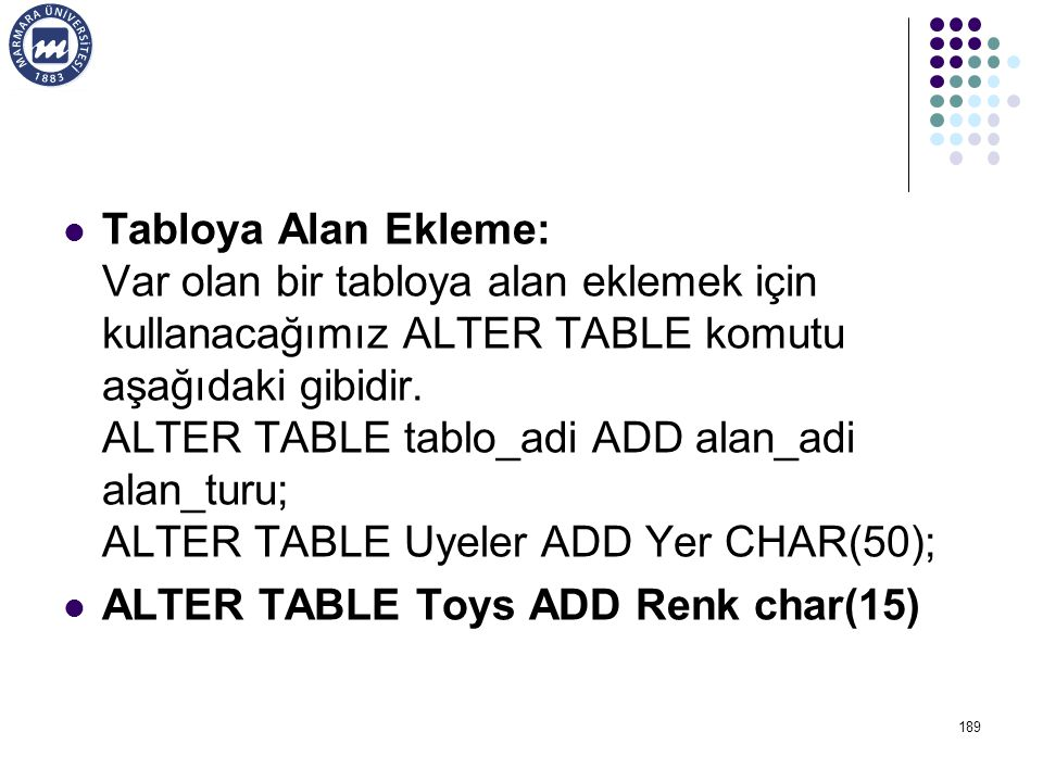 Tabloya Alan Ekleme: Var olan bir tabloya alan eklemek için kullanacağımız ALTER TABLE komutu aşağıdaki gibidir. ALTER TABLE tablo_adi ADD alan_adi alan_turu; ALTER TABLE Uyeler ADD Yer CHAR(50);