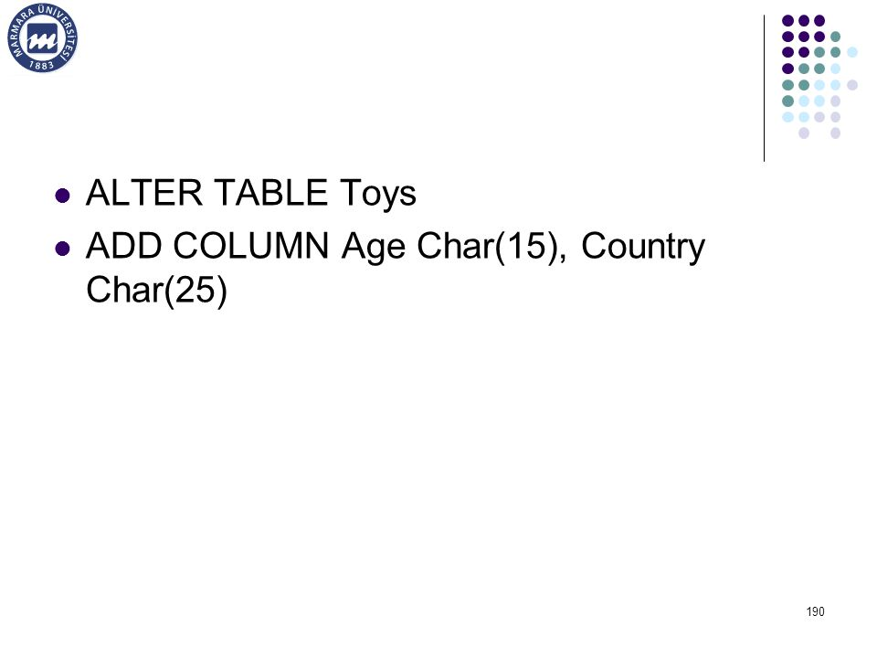 ALTER TABLE Toys ADD COLUMN Age Char(15), Country Char(25)