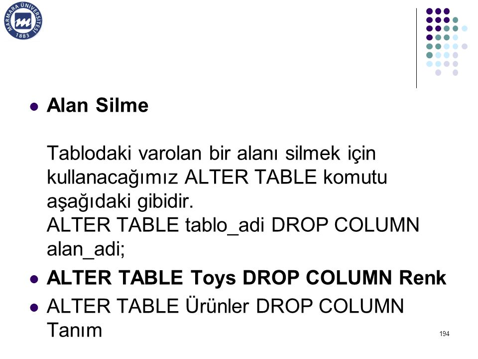 Alan Silme Tablodaki varolan bir alanı silmek için kullanacağımız ALTER TABLE komutu aşağıdaki gibidir. ALTER TABLE tablo_adi DROP COLUMN alan_adi;