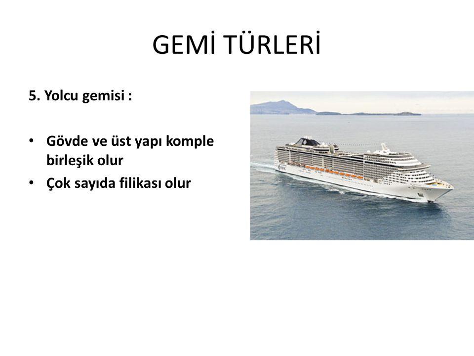 GEMİ TÜRLERİ 5. Yolcu gemisi : Gövde ve üst yapı komple birleşik olur