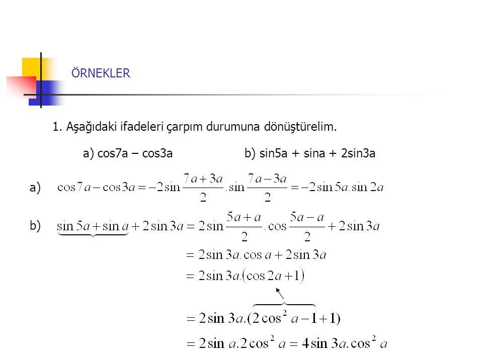 ÖRNEKLER 1. Aşağıdaki ifadeleri çarpım durumuna dönüştürelim. a) cos7a – cos3a b) sin5a + sina + 2sin3a.