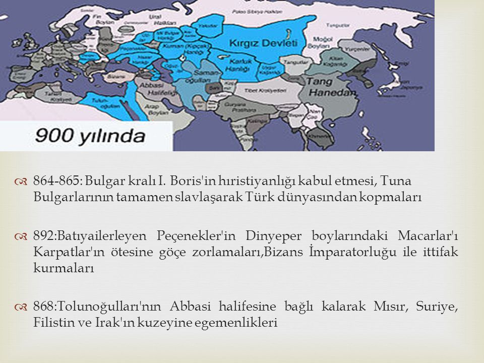 864-865: Bulgar kralı I. Boris in hıristiyanlığı kabul etmesi, Tuna Bulgarlarının tamamen slavlaşarak Türk dünyasından kopmaları
