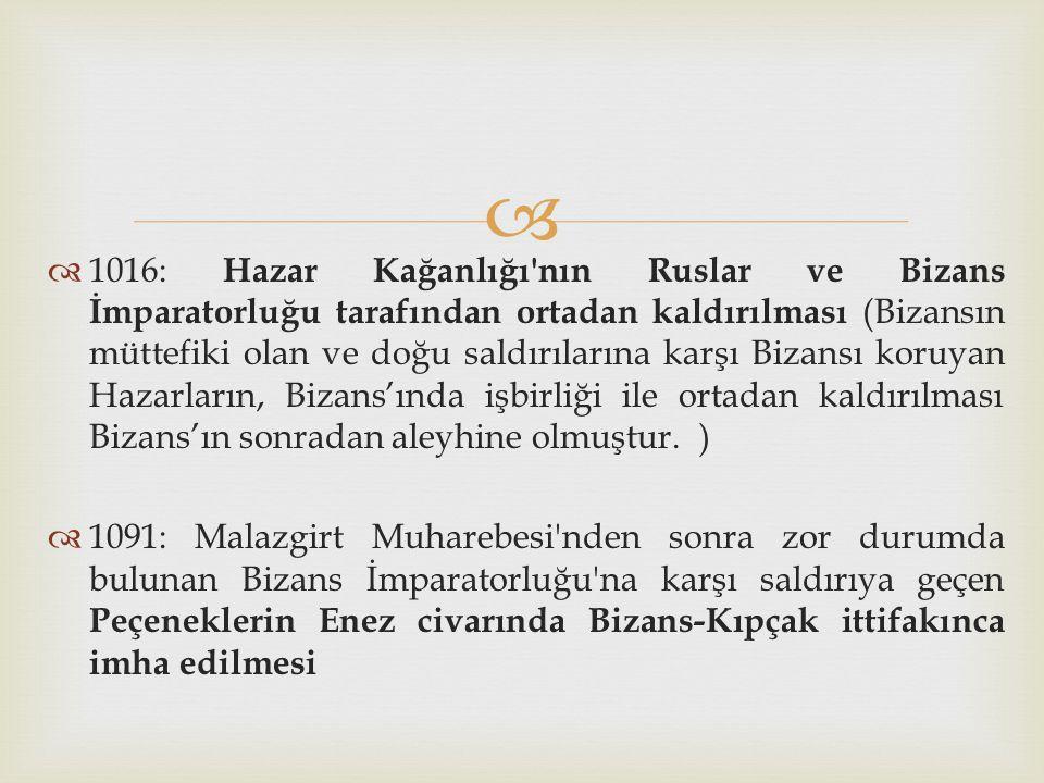 1016: Hazar Kağanlığı nın Ruslar ve Bizans İmparatorluğu tarafından ortadan kaldırılması (Bizansın müttefiki olan ve doğu saldırılarına karşı Bizansı koruyan Hazarların, Bizans'ında işbirliği ile ortadan kaldırılması Bizans'ın sonradan aleyhine olmuştur. )