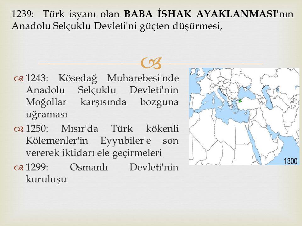 1239: Türk isyanı olan BABA İSHAK AYAKLANMASI nın Anadolu Selçuklu Devleti ni güçten düşürmesi,