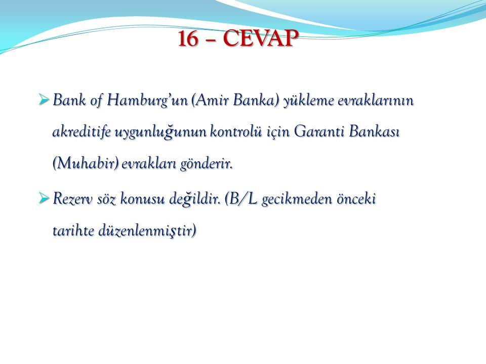 16 – CEVAP Bank of Hamburg'un (Amir Banka) yükleme evraklarının akreditife uygunluğunun kontrolü için Garanti Bankası (Muhabir) evrakları gönderir.