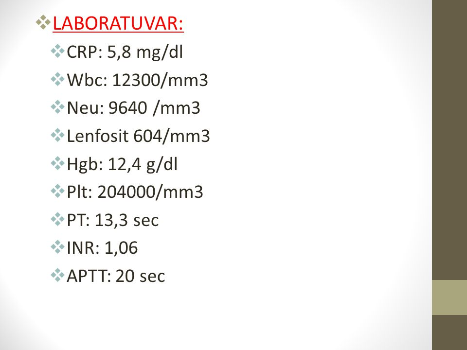 LABORATUVAR: CRP: 5,8 mg/dl Wbc: 12300/mm3 Neu: 9640 /mm3