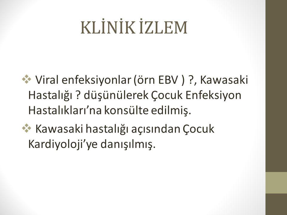 KLİNİK İZLEM Viral enfeksiyonlar (örn EBV ) , Kawasaki Hastalığı düşünülerek Çocuk Enfeksiyon Hastalıkları'na konsülte edilmiş.