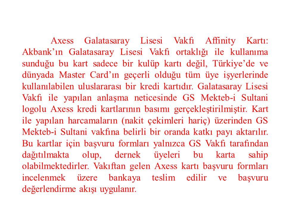 Axess Galatasaray Lisesi Vakfı Affinity Kartı: Akbank'ın Galatasaray Lisesi Vakfı ortaklığı ile kullanıma sunduğu bu kart sadece bir kulüp kartı değil, Türkiye'de ve dünyada Master Card'ın geçerli olduğu tüm üye işyerlerinde kullanılabilen uluslararası bir kredi kartıdır.