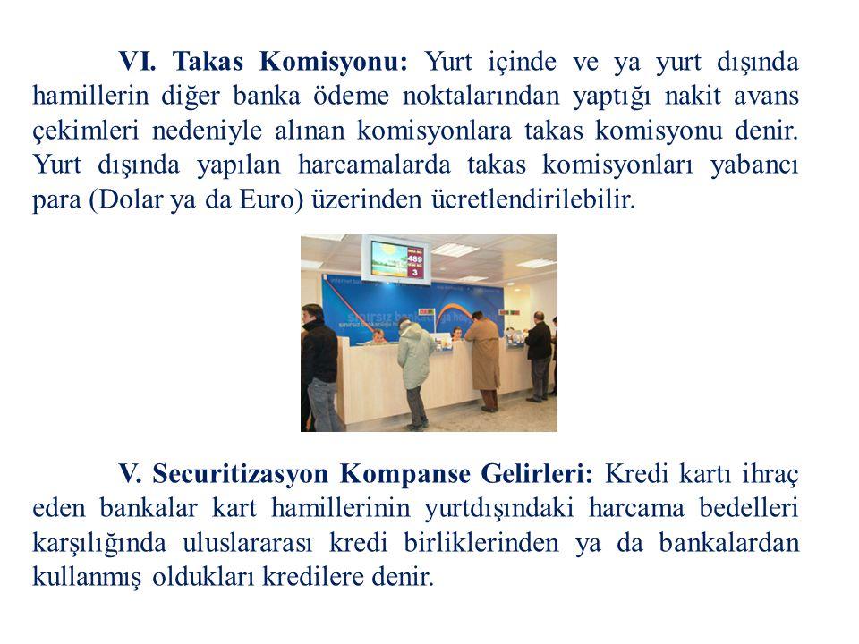 VI. Takas Komisyonu: Yurt içinde ve ya yurt dışında hamillerin diğer banka ödeme noktalarından yaptığı nakit avans çekimleri nedeniyle alınan komisyonlara takas komisyonu denir. Yurt dışında yapılan harcamalarda takas komisyonları yabancı para (Dolar ya da Euro) üzerinden ücretlendirilebilir.