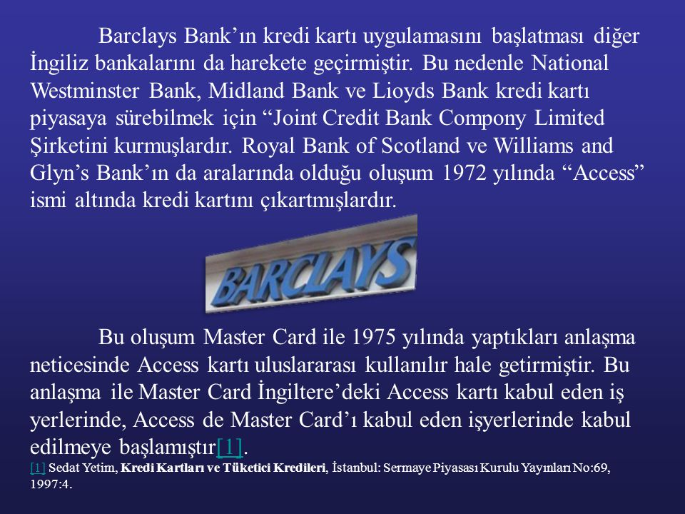 Barclays Bank'ın kredi kartı uygulamasını başlatması diğer İngiliz bankalarını da harekete geçirmiştir. Bu nedenle National Westminster Bank, Midland Bank ve Lioyds Bank kredi kartı piyasaya sürebilmek için Joint Credit Bank Compony Limited Şirketini kurmuşlardır. Royal Bank of Scotland ve Williams and Glyn's Bank'ın da aralarında olduğu oluşum 1972 yılında Access ismi altında kredi kartını çıkartmışlardır.