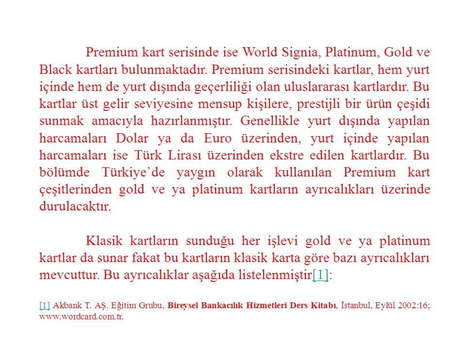 Premium kart serisinde ise World Signia, Platinum, Gold ve Black kartları bulunmaktadır. Premium serisindeki kartlar, hem yurt içinde hem de yurt dışında geçerliliği olan uluslararası kartlardır. Bu kartlar üst gelir seviyesine mensup kişilere, prestijli bir ürün çeşidi sunmak amacıyla hazırlanmıştır. Genellikle yurt dışında yapılan harcamaları Dolar ya da Euro üzerinden, yurt içinde yapılan harcamaları ise Türk Lirası üzerinden ekstre edilen kartlardır. Bu bölümde Türkiye'de yaygın olarak kullanılan Premium kart çeşitlerinden gold ve ya platinum kartların ayrıcalıkları üzerinde durulacaktır.