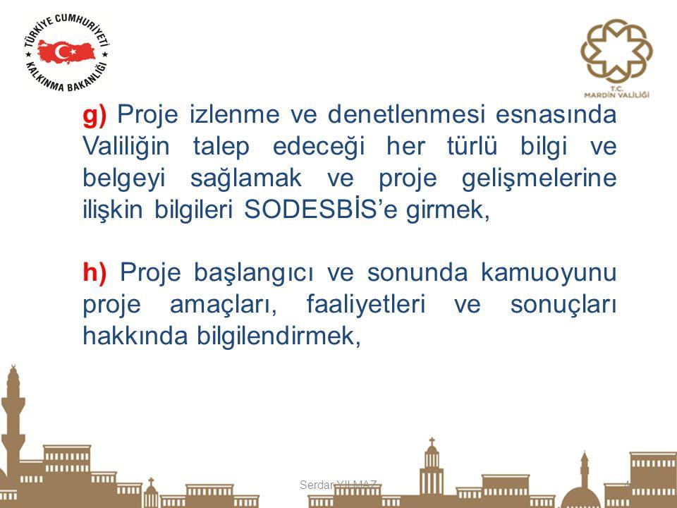 g) Proje izlenme ve denetlenmesi esnasında Valiliğin talep edeceği her türlü bilgi ve belgeyi sağlamak ve proje gelişmelerine ilişkin bilgileri SODESBİS'e girmek,