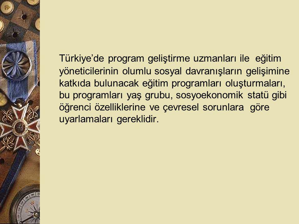Türkiye'de program geliştirme uzmanları ile eğitim yöneticilerinin olumlu sosyal davranışların gelişimine katkıda bulunacak eğitim programları oluşturmaları, bu programları yaş grubu, sosyoekonomik statü gibi öğrenci özelliklerine ve çevresel sorunlara göre uyarlamaları gereklidir.