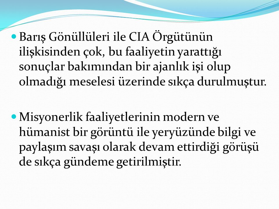 Barış Gönüllüleri ile CIA Örgütünün ilişkisinden çok, bu faaliyetin yarattığı sonuçlar bakımından bir ajanlık işi olup olmadığı meselesi üzerinde sıkça durulmuştur.