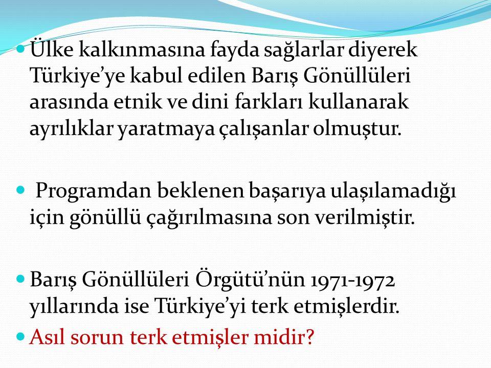 Ülke kalkınmasına fayda sağlarlar diyerek Türkiye'ye kabul edilen Barış Gönüllüleri arasında etnik ve dini farkları kullanarak ayrılıklar yaratmaya çalışanlar olmuştur.