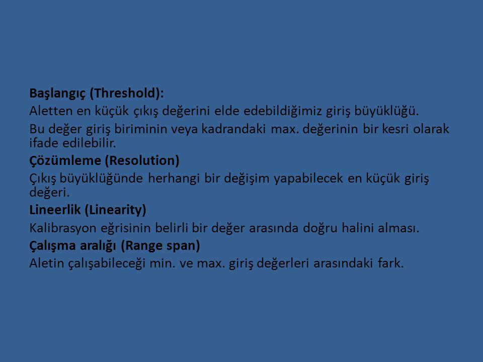 Başlangıç (Threshold): Aletten en küçük çıkış değerini elde edebildiğimiz giriş büyüklüğü.