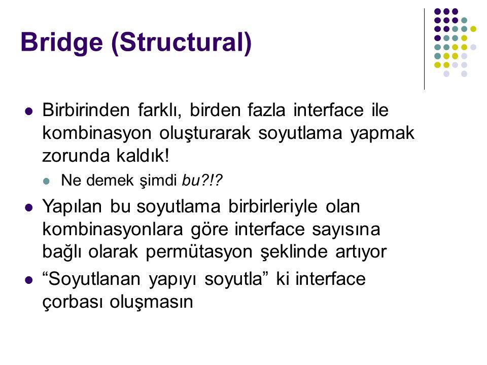 Bridge (Structural) Birbirinden farklı, birden fazla interface ile kombinasyon oluşturarak soyutlama yapmak zorunda kaldık!