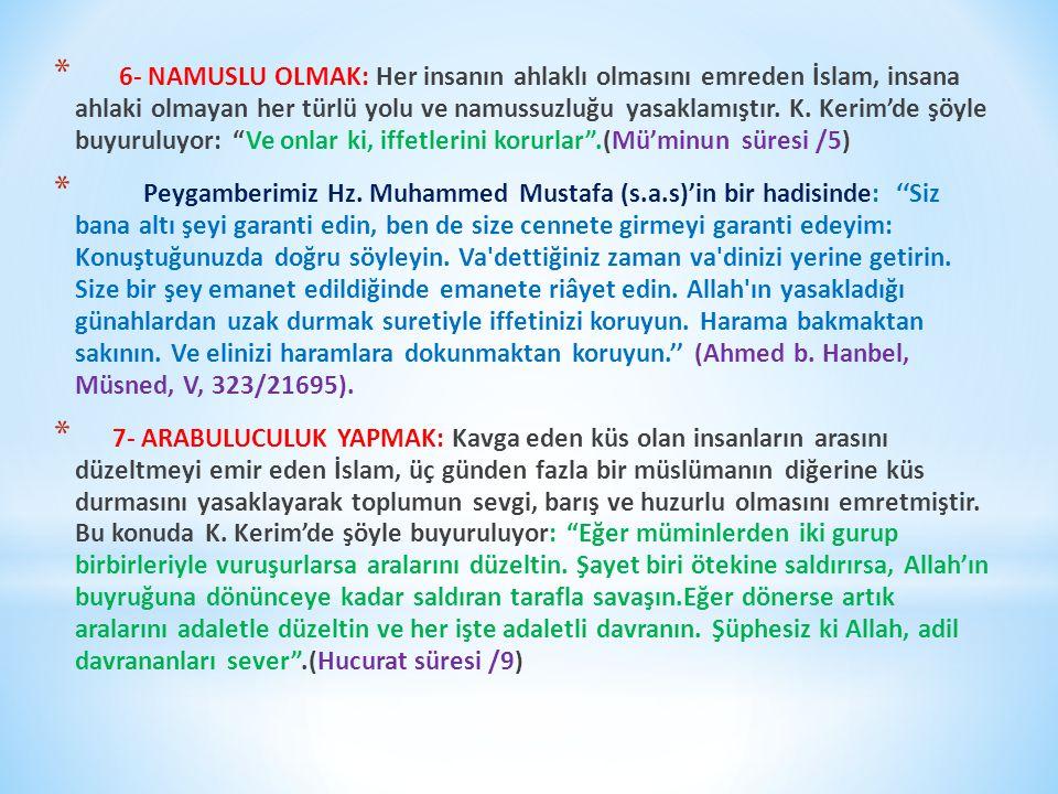 6- Namuslu Olmak: Her insanın ahlaklı olmasını emreden İslam, insana ahlaki olmayan her türlü yolu ve namussuzluğu yasaklamıştır. K. Kerim'de şöyle buyuruluyor: Ve onlar ki, iffetlerini korurlar .(Mü'minun süresi /5)