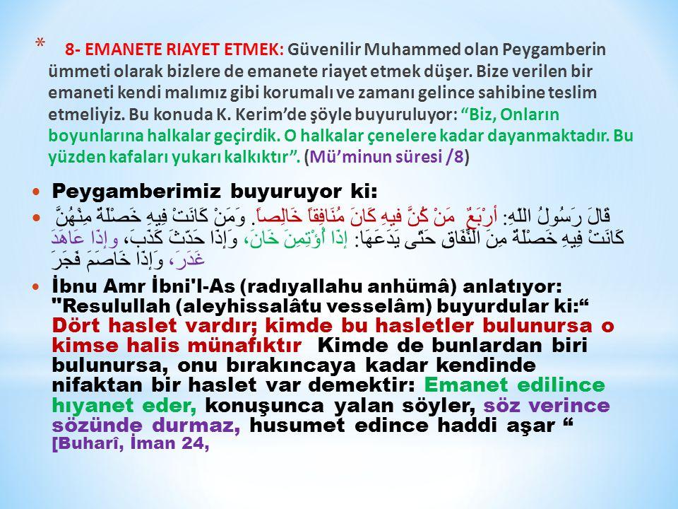 8- Emanete Riayet Etmek: Güvenilir Muhammed olan Peygamberin ümmeti olarak bizlere de emanete riayet etmek düşer. Bize verilen bir emaneti kendi malımız gibi korumalı ve zamanı gelince sahibine teslim etmeliyiz. Bu konuda K. Kerim'de şöyle buyuruluyor: Biz, Onların boyunlarına halkalar geçirdik. O halkalar çenelere kadar dayanmaktadır. Bu yüzden kafaları yukarı kalkıktır . (Mü'minun süresi /8)