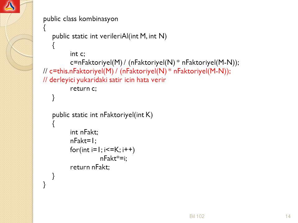 public class kombinasyon { public static int verileriAl(int M, int N) int c; c=nFaktoriyel(M) / (nFaktoriyel(N) * nFaktoriyel(M-N)); // c=this.nFaktoriyel(M) / (nFaktoriyel(N) * nFaktoriyel(M-N)); // derleyici yukaridaki satir icin hata verir return c; } public static int nFaktoriyel(int K) int nFakt; nFakt=1; for(int i=1; i<=K; i++) nFakt*=i; return nFakt;
