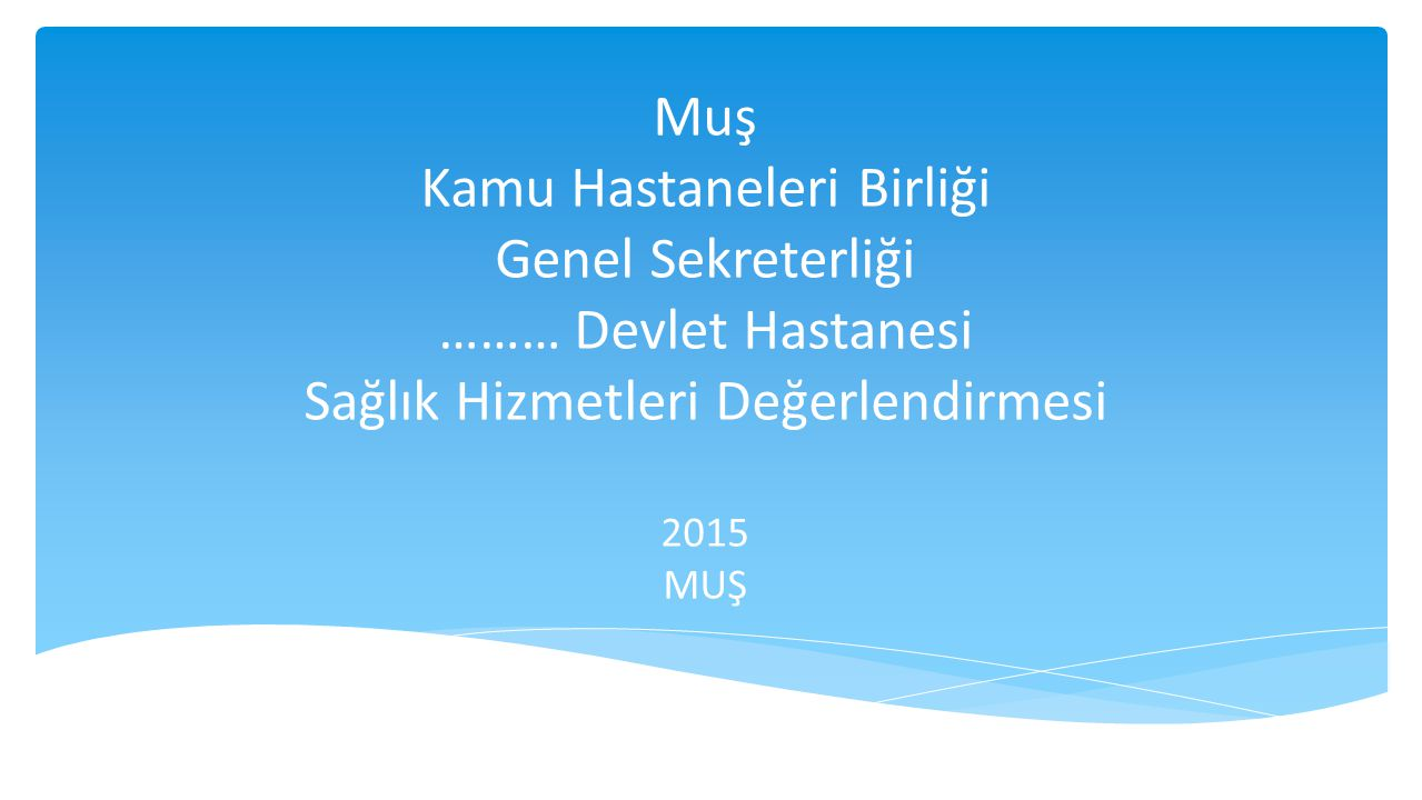 Muş Kamu Hastaneleri Birliği Genel Sekreterliği ……… Devlet Hastanesi Sağlık Hizmetleri Değerlendirmesi 2015 MUŞ