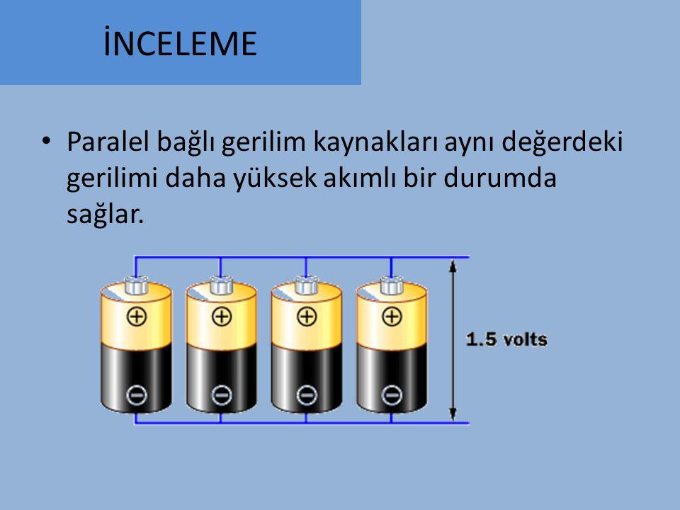 İNCELEME Paralel bağlı gerilim kaynakları aynı değerdeki gerilimi daha yüksek akımlı bir durumda sağlar.