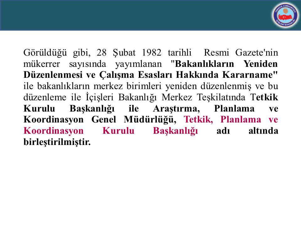 Görüldüğü gibi, 28 Şubat 1982 tarihli Resmi Gazete nin mükerrer sayısında yayımlanan Bakanlıkların Yeniden Düzenlenmesi ve Çalışma Esasları Hakkında Kararname ile bakanlıkların merkez birimleri yeniden düzenlenmiş ve bu düzenleme ile İçişleri Bakanlığı Merkez Teşkilatında Tetkik Kurulu Başkanlığı ile Araştırma, Planlama ve Koordinasyon Genel Müdürlüğü, Tetkik, Planlama ve Koordinasyon Kurulu Başkanlığı adı altında birleştirilmiştir.