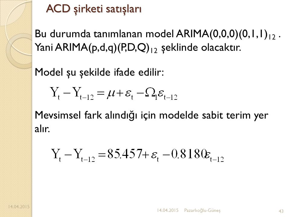 ACD şirketi satışları Bu durumda tanımlanan model ARIMA(0,0,0)(0,1,1)12 . Yani ARIMA(p,d,q)(P,D,Q)12 şeklinde olacaktır.