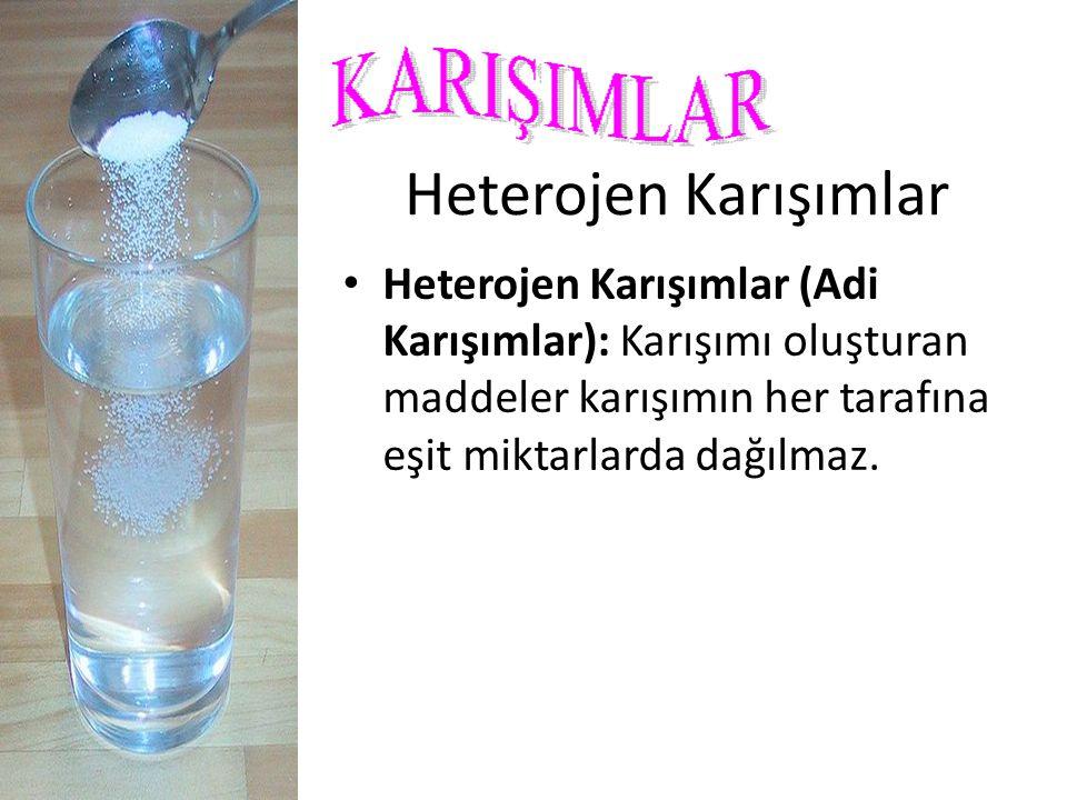 Heterojen Karışımlar Heterojen Karışımlar (Adi Karışımlar): Karışımı oluşturan maddeler karışımın her tarafına eşit miktarlarda dağılmaz.