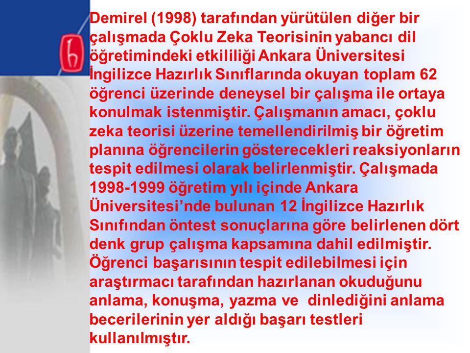 Demirel (1998) tarafından yürütülen diğer bir çalışmada Çoklu Zeka Teorisinin yabancı dil öğretimindeki etkililiği Ankara Üniversitesi İngilizce Hazırlık Sınıflarında okuyan toplam 62 öğrenci üzerinde deneysel bir çalışma ile ortaya konulmak istenmiştir.