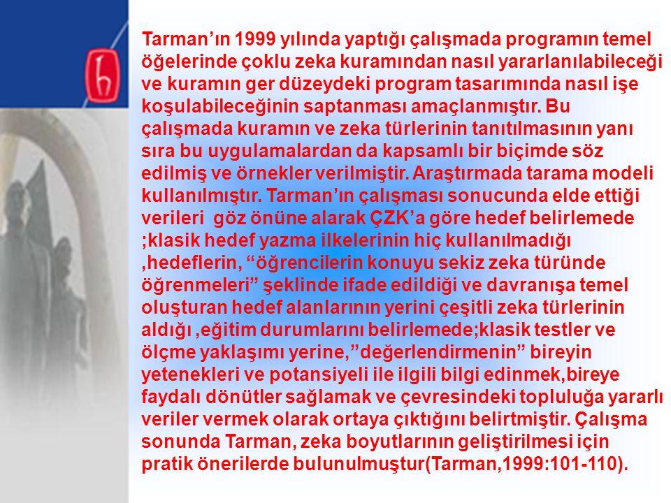 Tarman'ın 1999 yılında yaptığı çalışmada programın temel öğelerinde çoklu zeka kuramından nasıl yararlanılabileceği ve kuramın ger düzeydeki program tasarımında nasıl işe koşulabileceğinin saptanması amaçlanmıştır.