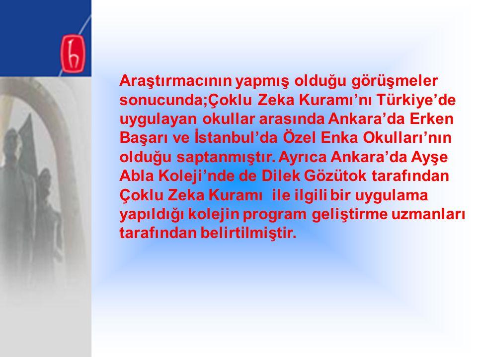 Araştırmacının yapmış olduğu görüşmeler sonucunda;Çoklu Zeka Kuramı'nı Türkiye'de uygulayan okullar arasında Ankara'da Erken Başarı ve İstanbul'da Özel Enka Okulları'nın olduğu saptanmıştır.