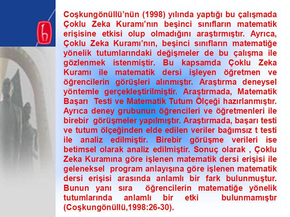 Coşkungönüllü'nün (1998) yılında yaptığı bu çalışmada Çoklu Zeka Kuramı'nın beşinci sınıfların matematik erişisine etkisi olup olmadığını araştırmıştır.
