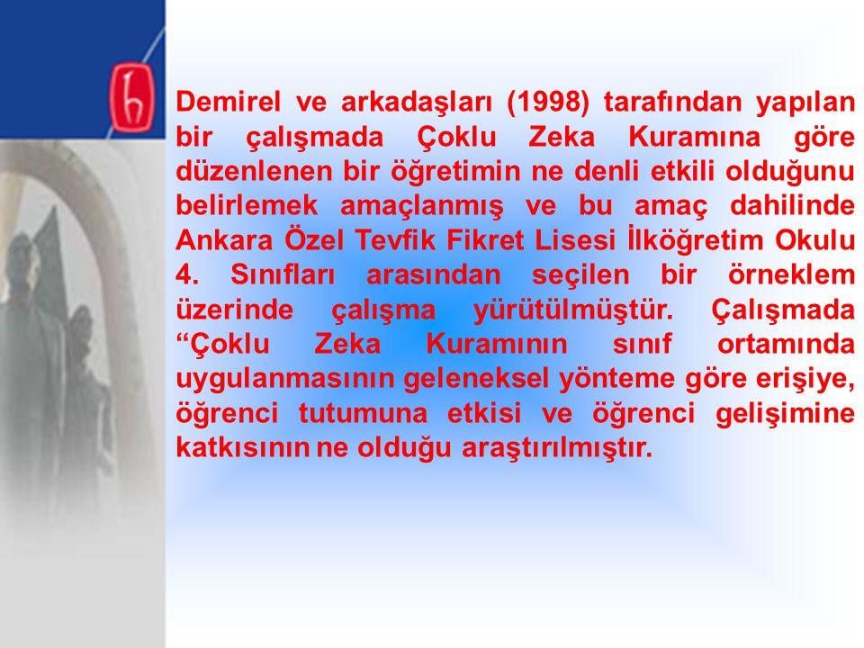 Demirel ve arkadaşları (1998) tarafından yapılan bir çalışmada Çoklu Zeka Kuramına göre düzenlenen bir öğretimin ne denli etkili olduğunu belirlemek amaçlanmış ve bu amaç dahilinde Ankara Özel Tevfik Fikret Lisesi İlköğretim Okulu 4.
