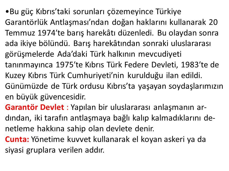 Bu güç Kıbrıs'taki sorunları çözemeyince Türkiye Garantörlük Antlaşması'ndan doğan haklarını kullanarak 20 Temmuz 1974′te barış harekâtı düzenledi. Bu olaydan sonra ada ikiye bölündü. Barış harekâtından sonraki uluslararası görüşmelerde Ada'daki Türk halkının mevcudiyeti tanınmayınca 1975′te Kıbrıs Türk Federe Devleti, 1983′te de Kuzey Kıbrıs Türk Cumhuriyeti'nin kurulduğu ilan edildi. Günümüzde de Türk ordusu Kıbrıs'ta yaşayan soydaşlarımızın en büyük güvencesidir.