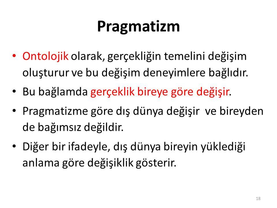 Pragmatizm Ontolojik olarak, gerçekliğin temelini değişim oluşturur ve bu değişim deneyimlere bağlıdır.