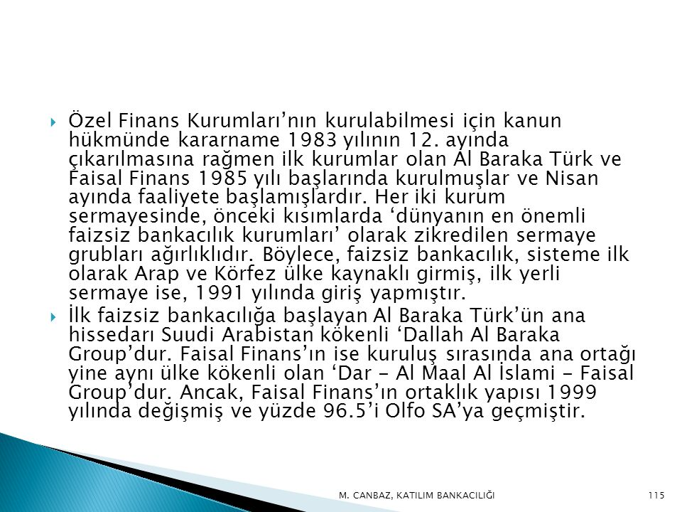 Özel Finans Kurumları'nın kurulabilmesi için kanun hükmünde kararname 1983 yılının 12. ayında çıkarılmasına rağmen ilk kurumlar olan Al Baraka Türk ve Faisal Finans 1985 yılı başlarında kurulmuşlar ve Nisan ayında faaliyete başlamışlardır. Her iki kurum sermayesinde, önceki kısımlarda 'dünyanın en önemli faizsiz bankacılık kurumları' olarak zikredilen sermaye grubları ağırlıklıdır. Böylece, faizsiz bankacılık, sisteme ilk olarak Arap ve Körfez ülke kaynaklı girmiş, ilk yerli sermaye ise, 1991 yılında giriş yapmıştır.